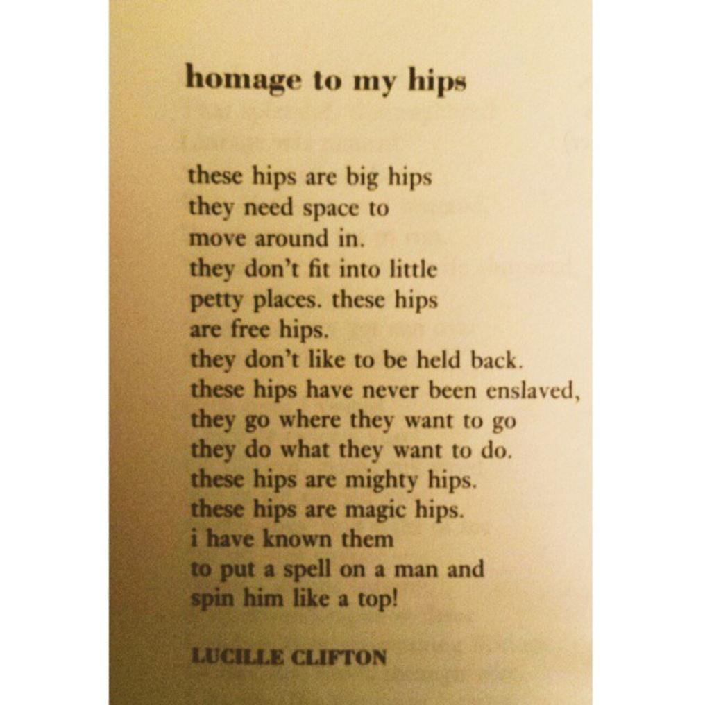 """homage to my hips poem analysis 1 women and body image: analysis of """"anorexic"""" and """"homage to my hips"""" eavan boland's poem """"anorexic"""" and lucille clifton's poem """"homage to my hips"""" are very different from each other boland's poem focuses on someone who is very unhappy with their body, to the point of trying to damage it beyond repair, while the speaker in clifton's poem embraces her body, curves and all."""